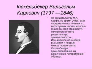 Кюхельбекер Вильгельм Карлович (1797 —1846) По свидетельству М.А. Корфа, во в