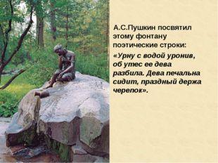 А.С.Пушкин посвятил этому фонтану поэтические строки: «Урну с водой уронив, о
