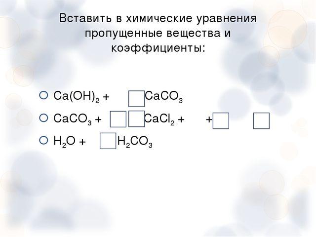 Вставить в химические уравнения пропущенные вещества и коэффициенты: Са(ОН)2...