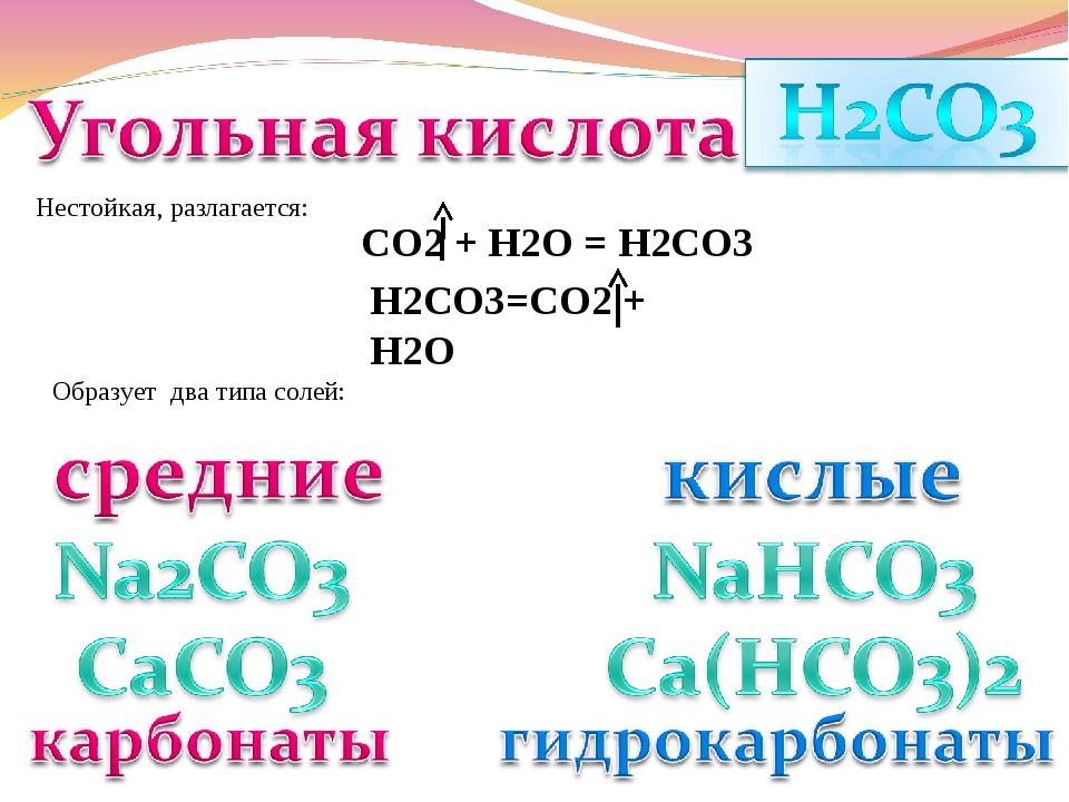 Нестойкая, разлагается: СО2 + Н2О = Н2СО3 Н2СО3=СО2 + Н2О Образует два типа с...