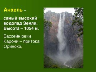 Анхель – самый высокий водопад Земли. Высота – 1054 м. Бассейн реки Карони –