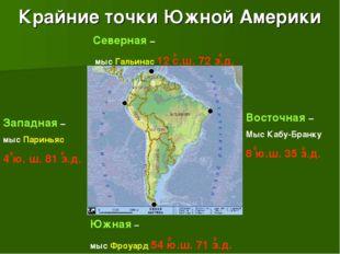 Крайние точки Южной Америки Северная – мыс Гальинас 12 с.ш. 72 з.д. Южная – м