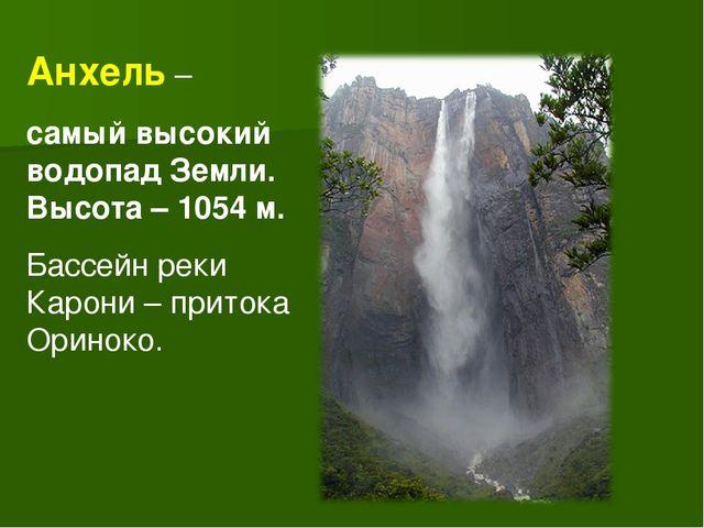 Анхель – самый высокий водопад Земли. Высота – 1054 м. Бассейн реки Карони –...