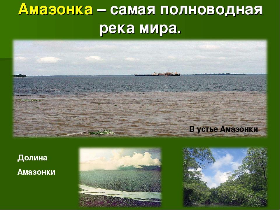 Амазонка – самая полноводная река мира. В устье Амазонки Долина Амазонки