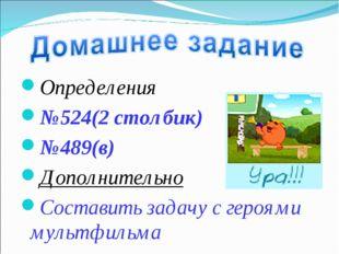 Определения №524(2 столбик) №489(в) Дополнительно Составить задачу с героями