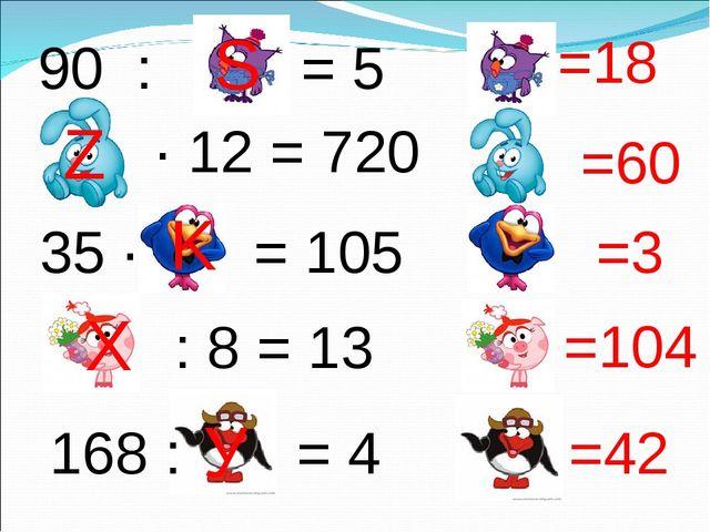 90 : = 5 ∙ 12 = 720 : 8 = 13 35 ∙ = 105 168 : = 4 =18 =60 =3 =104 =42 S Z K Х У