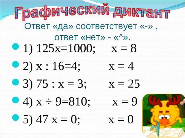 Ответ «да» соответствует «-» , ответ «нет» - «^». 1) 125х=1000; х = 8 2) х :...