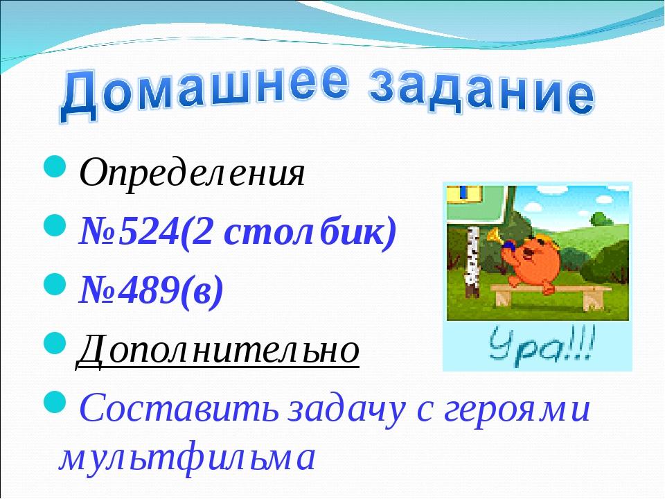 Определения №524(2 столбик) №489(в) Дополнительно Составить задачу с героями...
