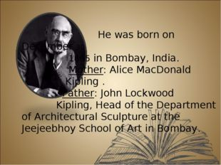 He was born on December 30 1865 in Bombay, India. Mother: Alice MacDonald Ki