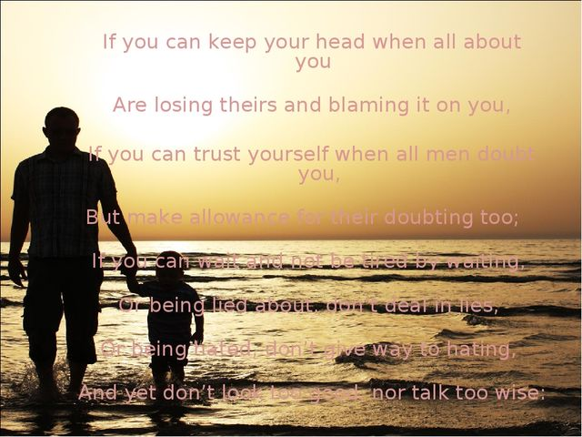 If you can keep your head when all about you    Are losing theirs and blaming...