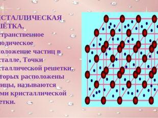 КРИСТАЛЛИЧЕСКАЯ РЕШЁТКА, пространственное периодическое расположение частиц в