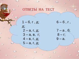 ОТВЕТЫ НА ТЕСТ 1 – б, г , д; 6 – б , г , д; 2 – а, г, д; 7 – а , б; 3 – а, в