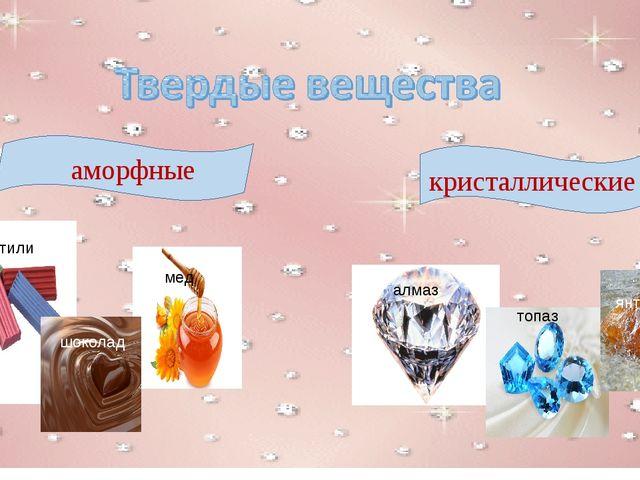 аморфные кристаллические пластилин мед шоколад алмаз топаз янтарь
