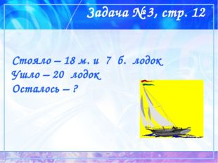 Задача № 3, стр. 12 Стояло – 18 м. и 7 б. лодок Ушло – 20 лодок Осталось – ?