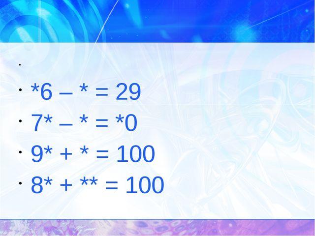 *6 – * = 29 7* – * = *0 9* + * = 100 8* + ** = 100