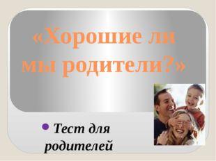 «Хорошие ли мы родители?» Тест для родителей