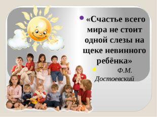 «Счастье всего мира не стоит одной слезы на щеке невинного ребёнка» Ф.М. Дос