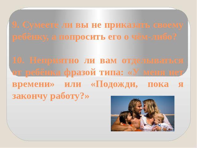 9. Сумеете ли вы не приказать своему ребёнку, а попросить его о чём-либо? 10....