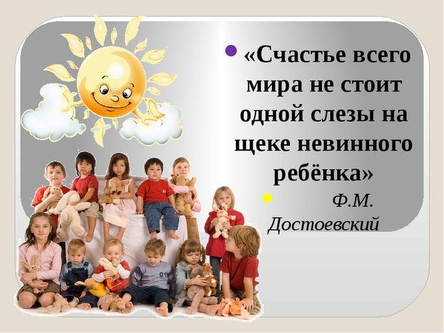«Счастье всего мира не стоит одной слезы на щеке невинного ребёнка» Ф.М. Дос...