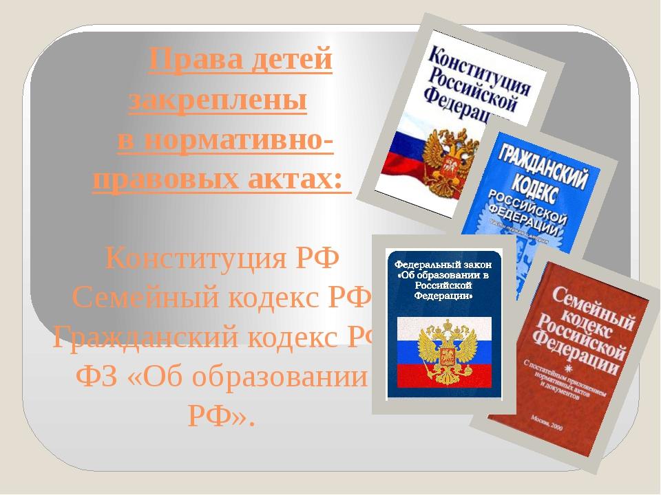 Права детей закреплены в нормативно-правовых актах: Конституция РФ Семейный...