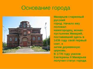 Основание города Макарьев старинный русский город. Начало ему положил нижегор