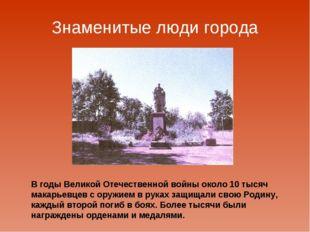 Знаменитые люди города В годы Великой Отечественной войны около 10 тысяч мака