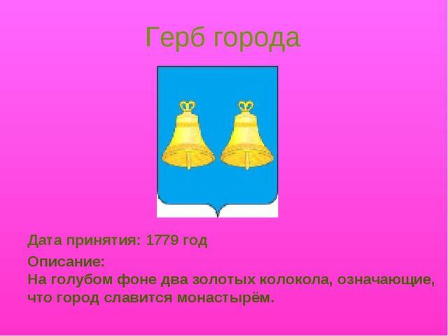 Герб города Дата принятия: 1779 год Описание: На голубом фоне два золотых кол...