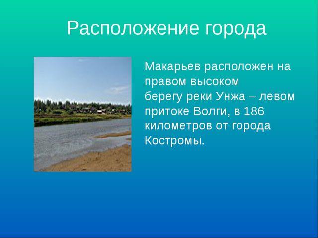 Расположение города Макарьев расположен на правом высоком берегу реки Унжа –...
