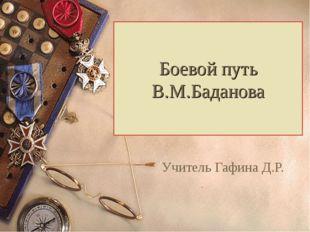 Боевой путь В.М.Баданова Учитель Гафина Д.Р.