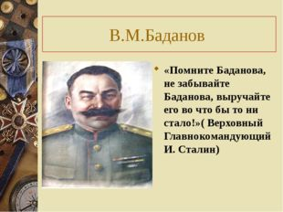 В.М.Баданов «Помните Баданова, не забывайте Баданова, выручайте его во что бы