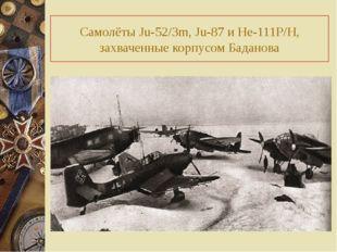 Самолёты Ju-52/3m, Ju-87 и He-111P/H, захваченные корпусом Баданова