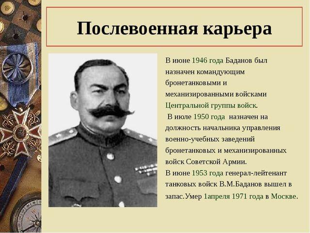 Послевоенная карьера В июне1946годаБаданов был назначен командующим броне...