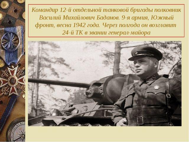 Командир 12-й отдельной танковой бригады полковник Василий Михайлович Баданов...