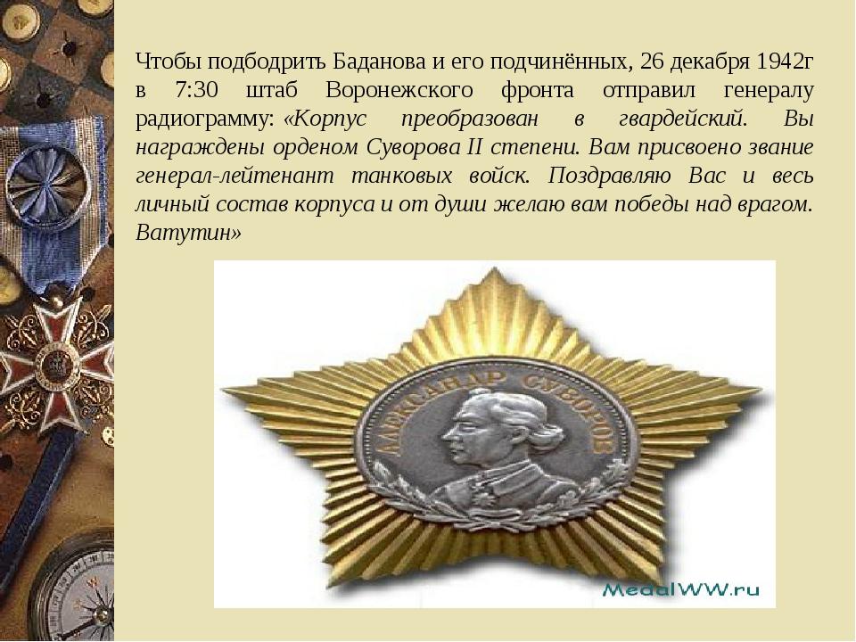 Чтобы подбодрить Баданова и его подчинённых, 26 декабря 1942г в 7:30 штаб Вор...