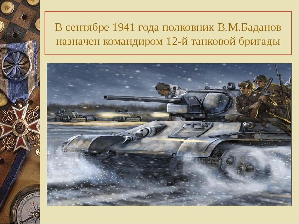 В сентябре 1941 года полковник В.М.Баданов назначен командиром 12-й танковой...
