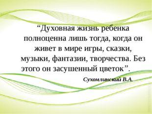 """""""Духовная жизнь ребенка полноценна лишь тогда, когда он живет в мире игры, с"""