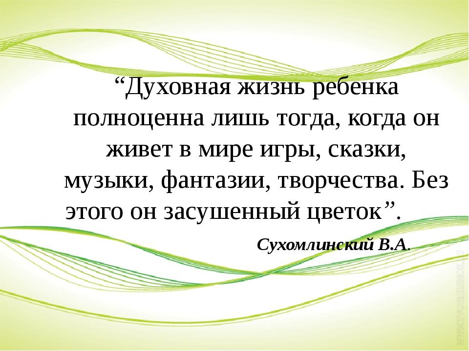 """""""Духовная жизнь ребенка полноценна лишь тогда, когда он живет в мире игры, с..."""
