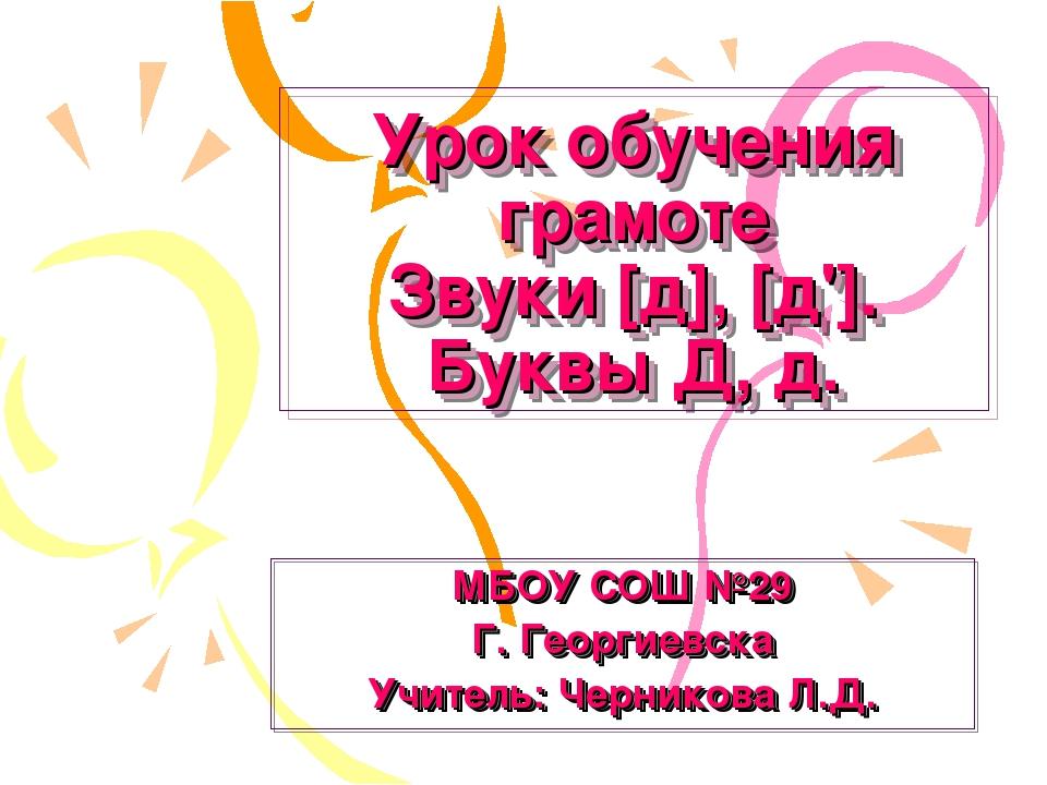 Урок обучения грамоте Звуки [д], [д']. Буквы Д, д. МБОУ СОШ №29 Г. Георгиевск...