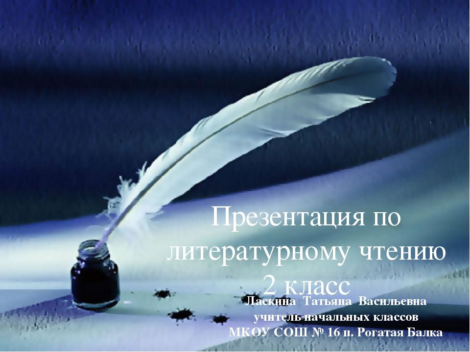 Презентация по литературному чтению 2 класс Ласкина Татьяна Васильевна учител...