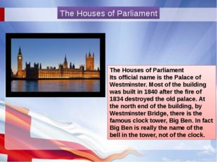 The Houses of Parliament Its official name is the Palace of Westminster. Mos