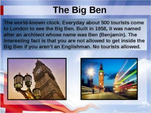 The Big Ben The world-known clock. Everyday about 500 tourists come to London