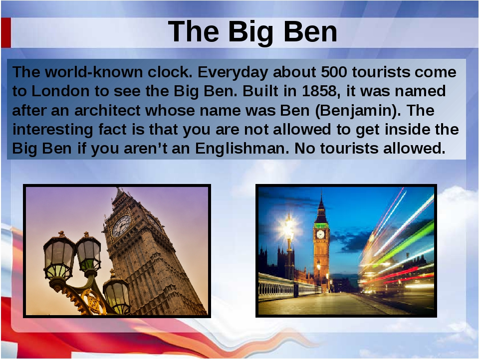 The Big Ben The world-known clock. Everyday about 500 tourists come to London...