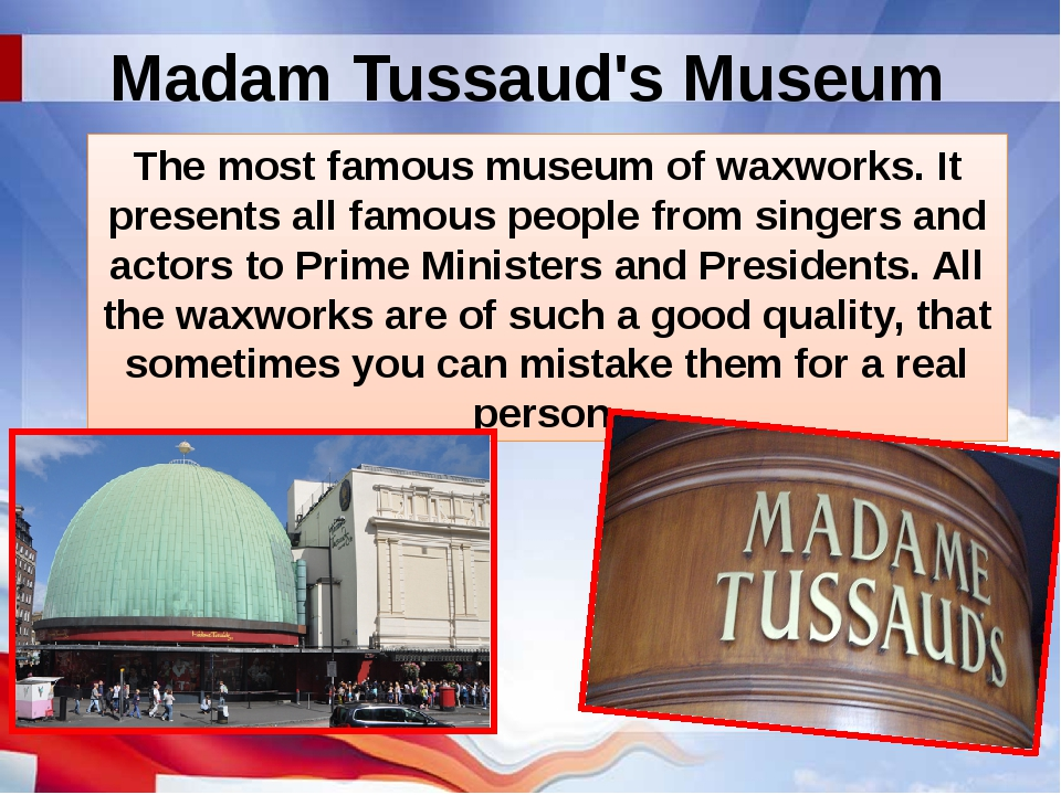 Madam Tussaud's Museum The most famous museum of waxworks. It presents all fa...
