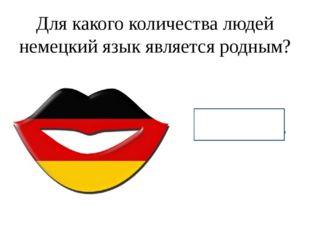 Для какого количества людей немецкий язык является родным? 100 млн.