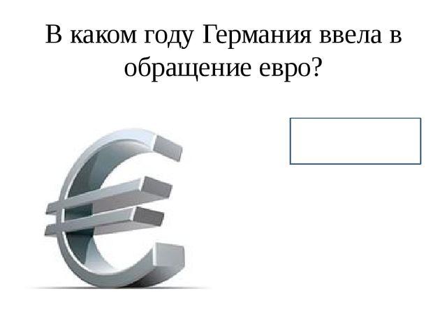 В каком году Германия ввела в обращение евро? 2002