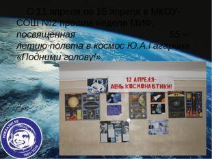 С 11 апреля по 15 апреля в МКОУ-СОШ №2 прошла неделя МИФ, посвященная 55 – л
