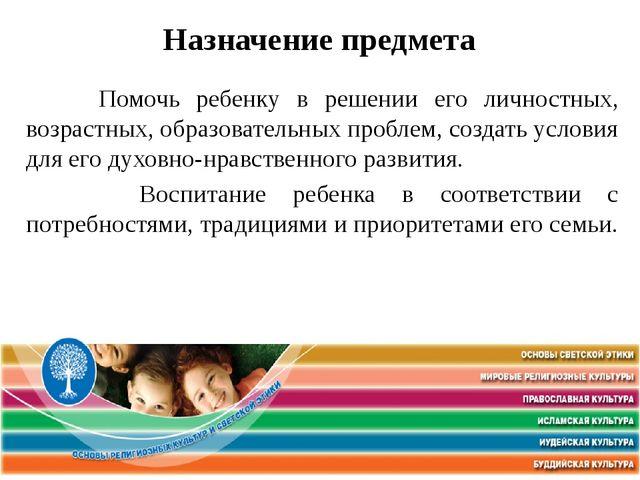 Назначение предмета Помочь ребенку в решении его личностных, возрастных, обр...
