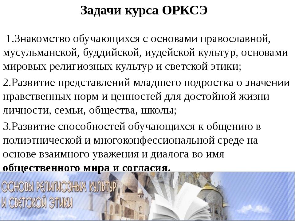 Задачи курса ОРКСЭ 1.Знакомство обучающихся с основами православной, мусульма...
