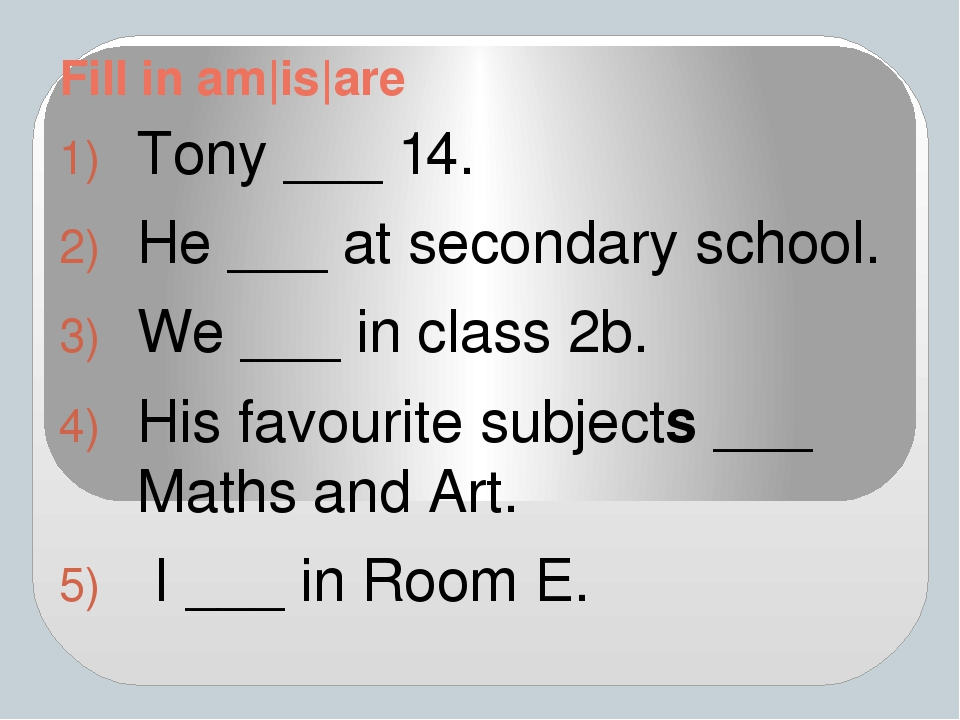 Fill in am|is|are Tony ___ 14. He ___ at secondary school. We ___ in class 2b...