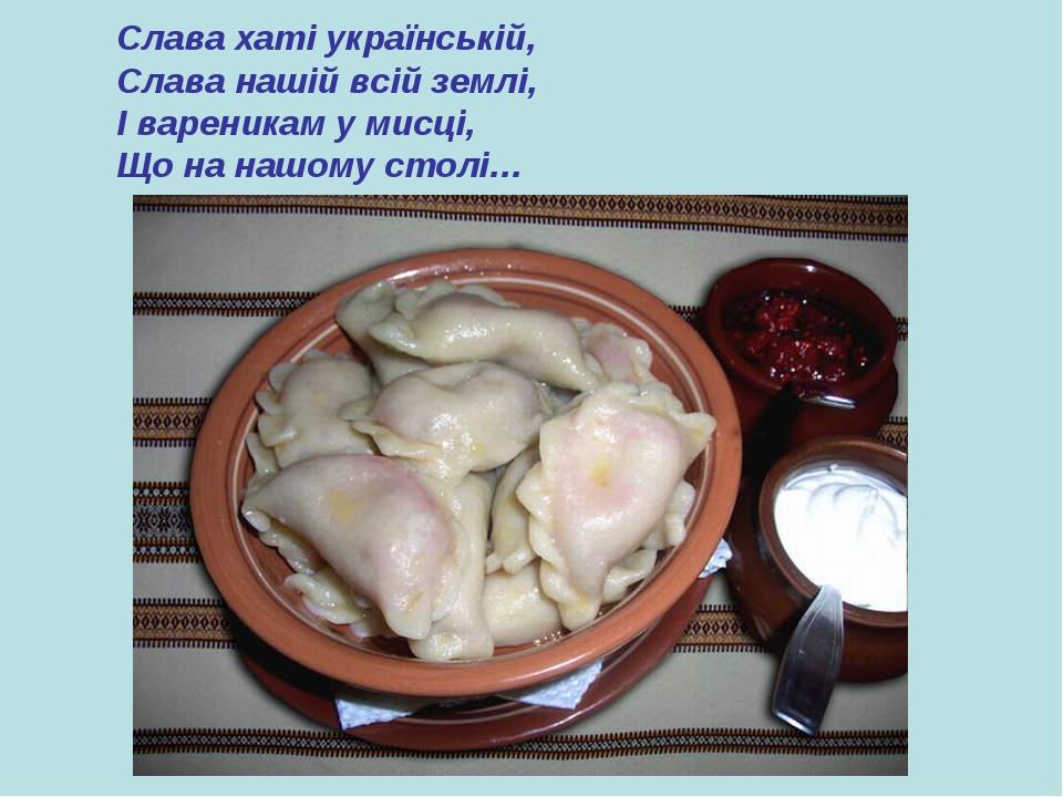 Слава хаті українській, Слава нашій всій землі, І вареникам у мисці, Що на на...